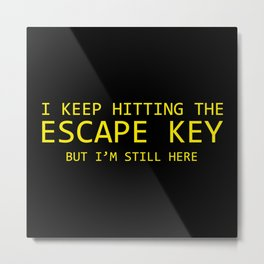 I Keep Hitting The Escape Key But I'm Still Here Metal Print
