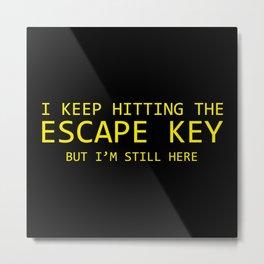 I Keep Hitting The Escape Key But I'm Still Here Metal Print