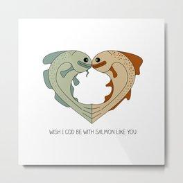 wish I cod be with salmon like you Metal Print