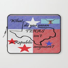 What Do You Mean TEXAS isn't a Republic Anymore Laptop Sleeve