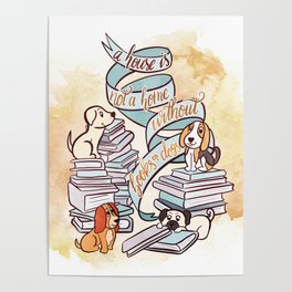 A HOUSE IS NOT A HOME WITHOUT BOOKS OR DOGS Poster