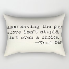 """Because saving the people you love isn't stupid. It isn't even a choice"" -Kami Garcia Rectangular Pillow"