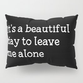 It's a beautiful day to leave me alone Pillow Sham