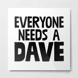 Everyone Needs A Dave Metal Print