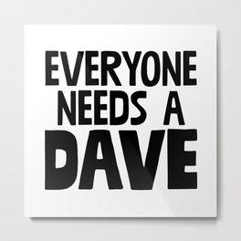 Everyone Needs A Dave Metal Print