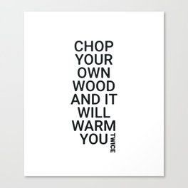 Chop Your Own Wood and It Will Warm You Twice Canvas Print