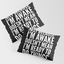 Just Because I'm Awake Doesn't Mean I'm Ready To Do Things (Black & White) Pillow Sham