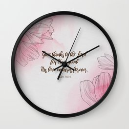Give thanks to the Lord for He is good: His love endures forever.  Psalm 107:1 Wall Clock