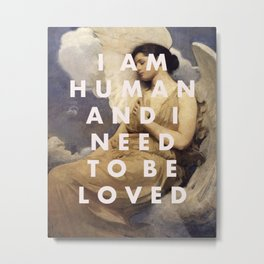 I AM HUMAN AND I NEED TO BE LOVED Metal Print