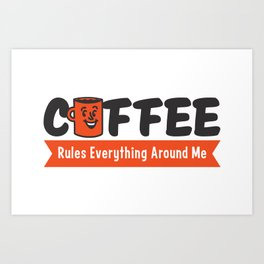 Coffee Rules Everything Around Me Art Print