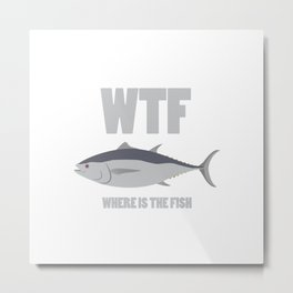 WTF - Where is the fish - Funny fishing quote Metal Print