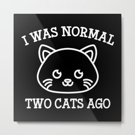 I Was Normal Two Cats Ago Metal Print