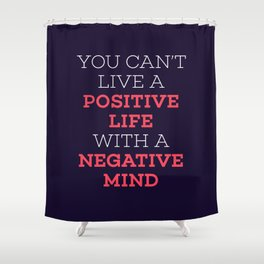 You Can't Live A Positive Life With A Negative mind Shower Curtain
