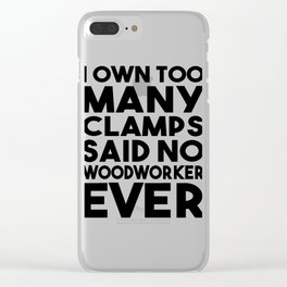 I Own Too Many Clamps Said No Woodworker Ever Clear iPhone Case