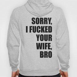 Sorry, I Fucked Your Wife, Bro Hoody
