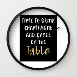 TIME TO DRINK CHAMPAGNE AND DANCE ON THE TABLE - party quote Wall Clock