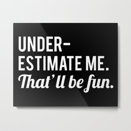 Underestimate Me. That'll Be Fun, Funny Quote Metal Print