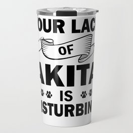 Your Lack Of Akita Is Disturbing bw Travel Mug