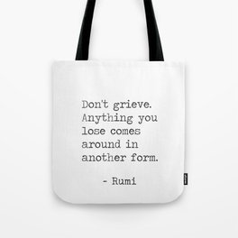 Don't grieve. Anything you lose comes around in another form Tote Bag