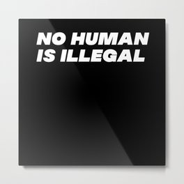 No Human Is Illegal Metal Print