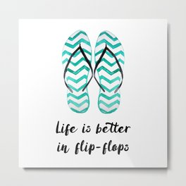 Life is better in flip flops // fun summer quote Metal Print
