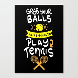 Grab Your Balls. We're going to Play Tennis. - Gift Canvas Print