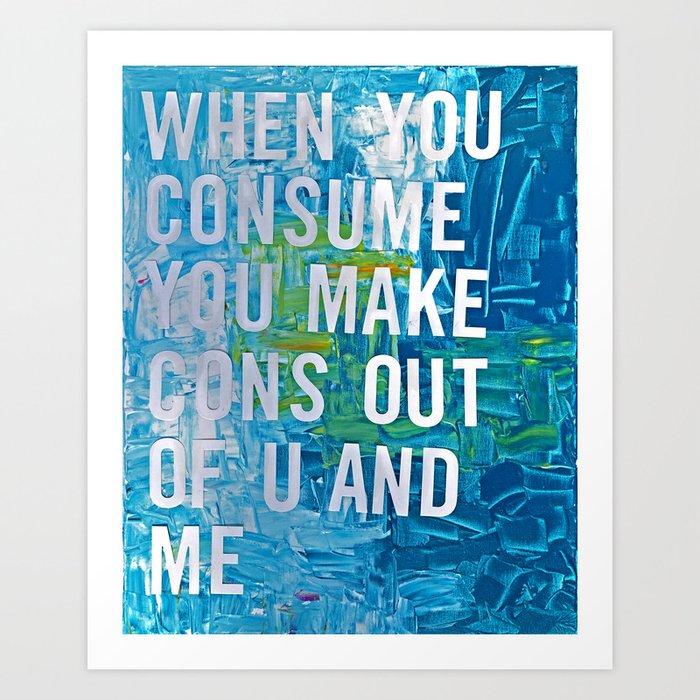 When You Consume Art Print