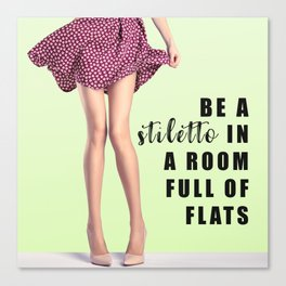 Be A Stiletto In A Room Full Of Flats Canvas Print