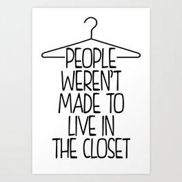 People werent made to live in the closet Art Print