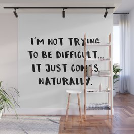 I'm Not Trying To Be Difficult... It Just Comes Naturally. Wall Mural