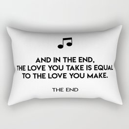 And in the end, the love you take is equal to the love you make.  The End Rectangular Pillow