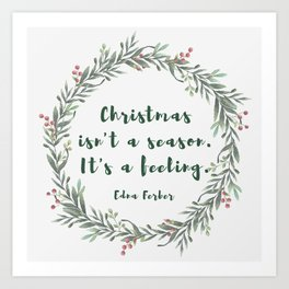 Christmas isn't a season. It's a feeling. -Edna Ferber Art Print