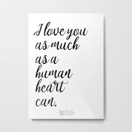 I love you as much as a human heart can This Is Us quote Metal Print