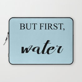 BUT FIRST, WATER Laptop Sleeve