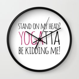 Stand On My Head? YOGAtta Be Kidding Me! Wall Clock