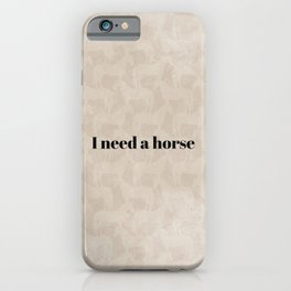 I Need a Horse iPhone Case