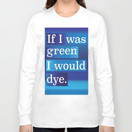 IF I WAS GREEN.... Long Sleeve T-shirt