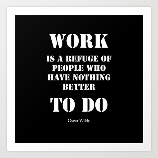 """Work is a refuge of people who have nothing better to do"" -  Oscar Wilde Art Print"