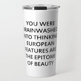YOU WERE BRAINWASHED INTO THINKING EUROPEAN FEATURES ARE THE EPITOME OF BEAUTY Travel Mug