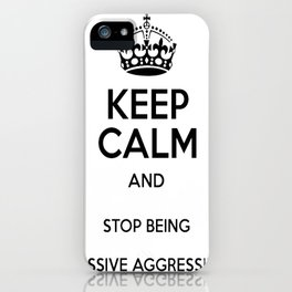 Keep Calm And Stop Being Passive Aggressive iPhone Case