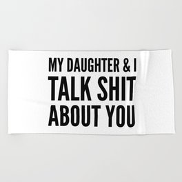My Daughter & I Talk Shit About You Beach Towel