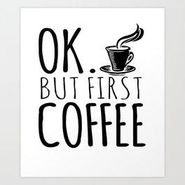 Ok. But First Coffee Art Print