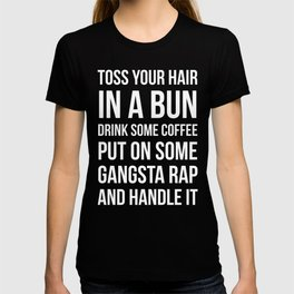 Toss Your Hair in a Bun, Coffee, Gangsta Rap & Handle It (Black) T-shirt