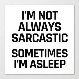 I'm Not Always Sarcastic Sometimes I'm Asleep Canvas Print