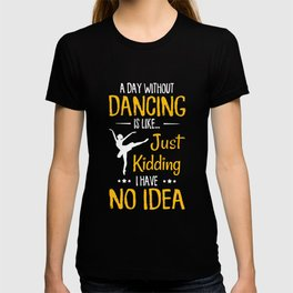 a day without dancing is like just kidding I have no idea dance t-shirts T-shirt