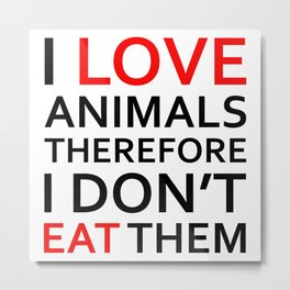 I Love Animals, Therefore I Don't Eat Them Black Metal Print