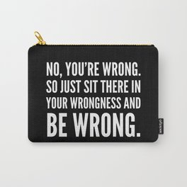 NO, YOU'RE WRONG. SO JUST SIT THERE IN YOUR WRONGNESS AND BE WRONG. (Black & White) Carry-All Pouch
