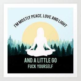 I'm Mostly Peace, Love And Light And A Little Go Fuck Yourself Art Print
