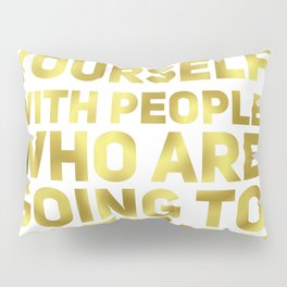 Surround Yourself Quote Dark Gold Pillow Sham
