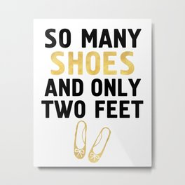 SO MANY SHOES AND ONLY TWO FEET - Fashion quote Metal Print